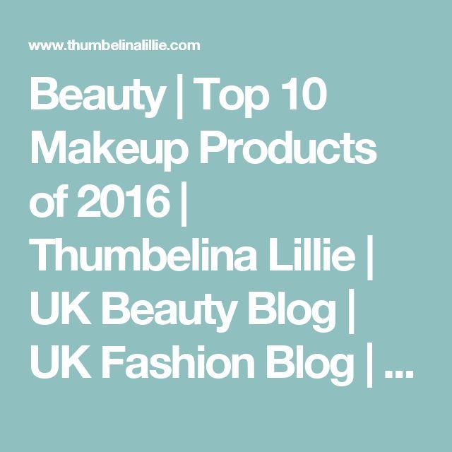 Beauty   Top 10 Makeup Products of 2016   Thumbelina Lillie   UK Beauty Blog   UK Fashion Blog   UK Lifestyle Blog