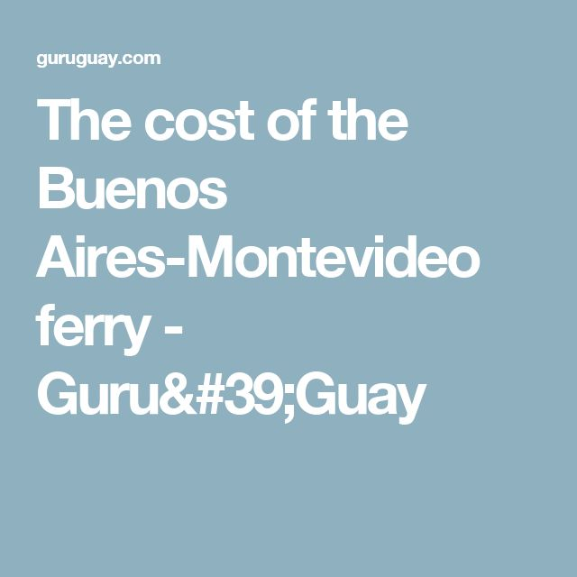The cost of the Buenos Aires-Montevideo ferry - Guru'Guay