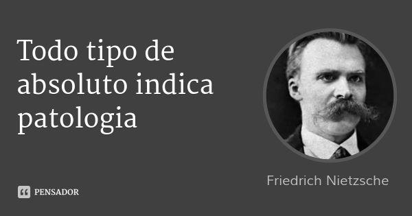Todo tipo de absoluto indica patologia — Friedrich Nietzsche