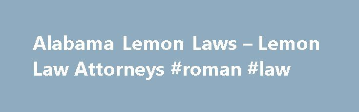 Alabama Lemon Laws – Lemon Law Attorneys #roman #law http://laws.nef2.com/2017/04/28/alabama-lemon-laws-lemon-law-attorneys-roman-law/  #the lemon law # Lemon Law in Alabama Alabama Lemon Law Lemon laws were created to offer buyers a way to obtain a refund or replacement for a defective motor vehicle. Alabama's Lemon Law covers self-propelled vehicles intended for primary use on highways. This does not include motor homes or vehicles weighing over 10,000 lbs. The lemon law is designed to…