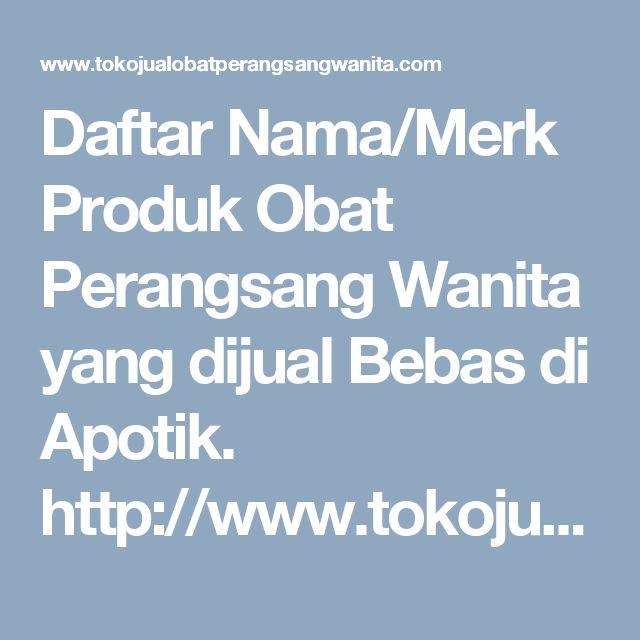 Daftar Nama/Merk Produk Obat Perangsang Wanita yang dijual Bebas di Apotik. http://www.tokojualobatperangsangwanita.com/daftar-nama-merk-obat-perangsang-wanita