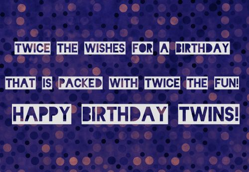 """Message For Twin Sisters. Double Trouble some might say When its Birthday time for twins but to me you are both as"""" twice as nice."""" I wish you a wonderful day. Birthday Wishes for Twins Girls or Boys"""
