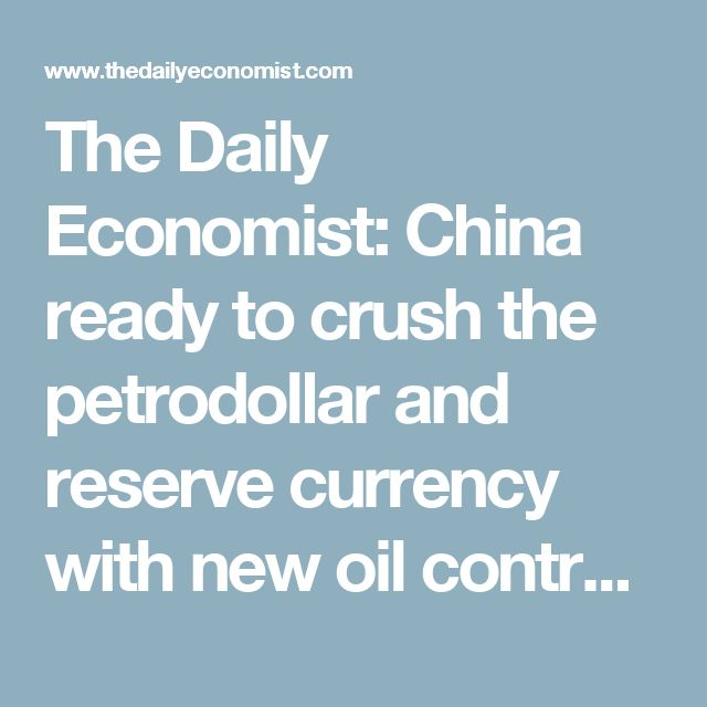The Daily Economist: China ready to crush the petrodollar and reserve currency with new oil contract backed by Yuan and gold