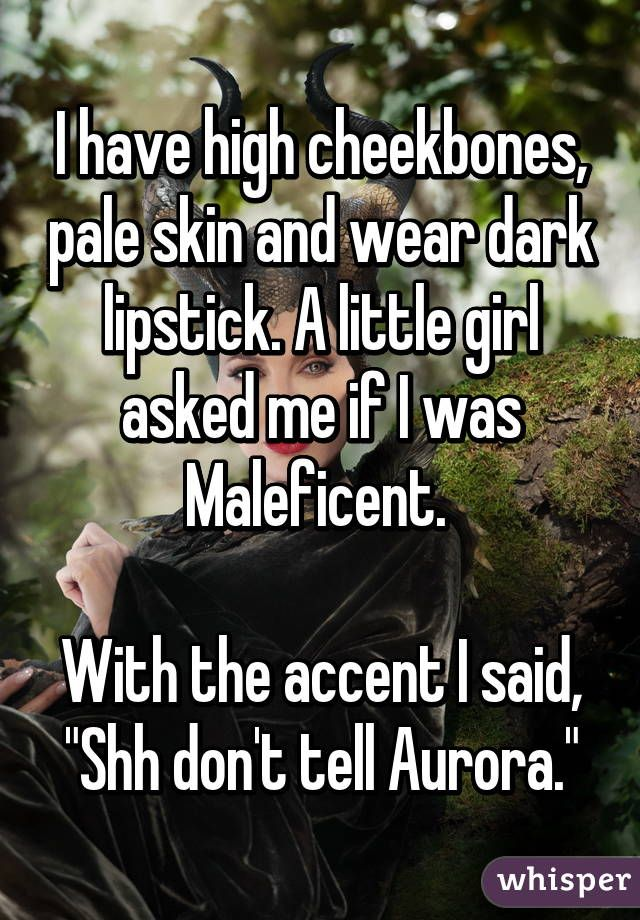 """I have high cheekbones, pale skin and wear dark lipstick. A little girl asked me if I was Maleficent.   With the accent I said, """"Shh don't tell Aurora."""""""