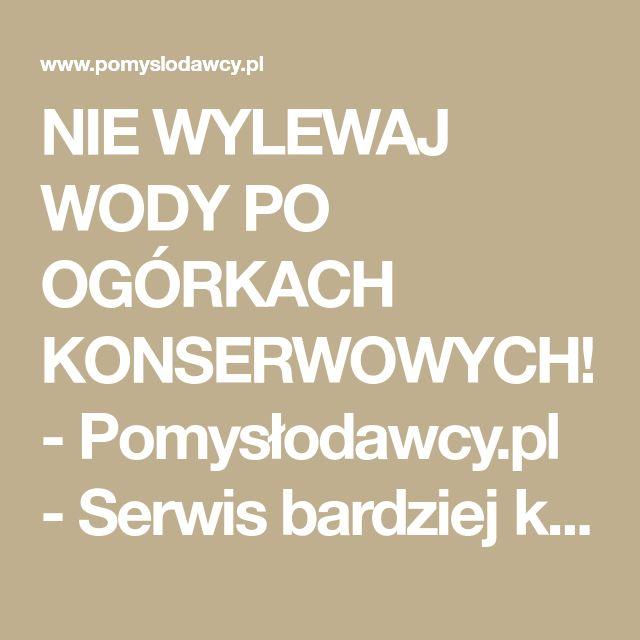 NIE WYLEWAJ WODY PO OGÓRKACH KONSERWOWYCH! - Pomysłodawcy.pl - Serwis bardziej kreatywny
