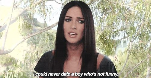 I could never date a boy who's not funny.