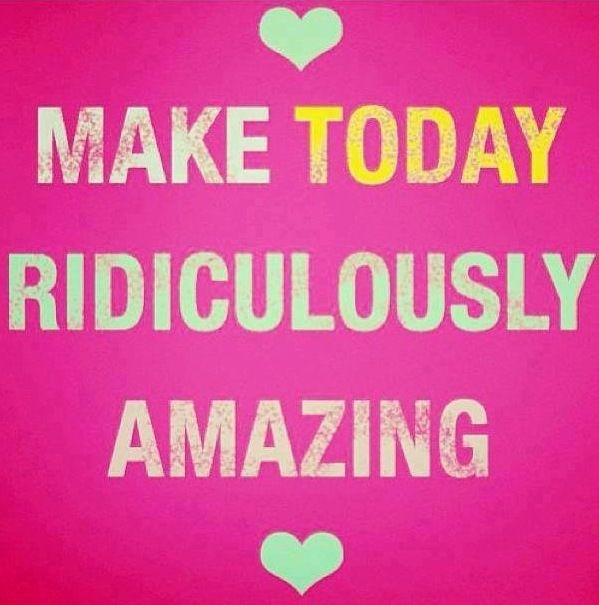 Make today ridiculously amazing. Quotes. Pinterest