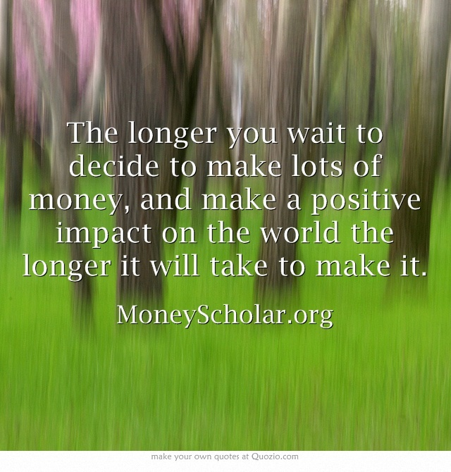 The longer you wait to decide to make lots of money, and make a positive impact on the world the longer it will take to make it.