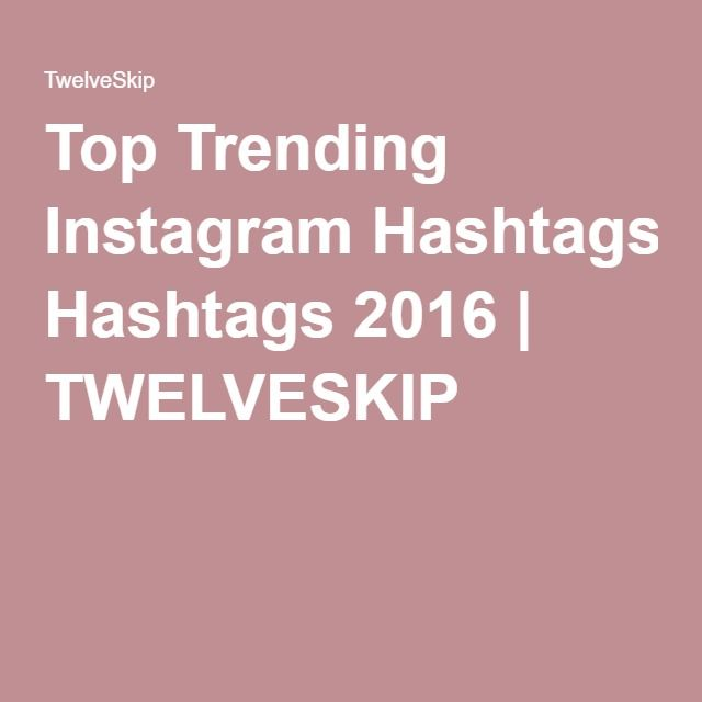 Top Trending Instagram Hashtags 2016   TWELVESKIP