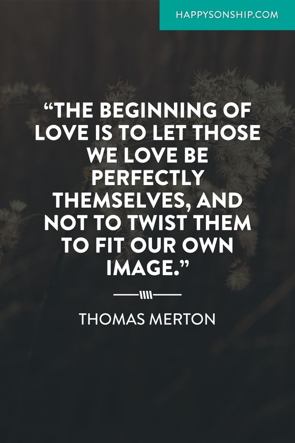"""""""The beginning of love is to let those we love be perfectly themselves, and not to twist them to fit our own image."""""""