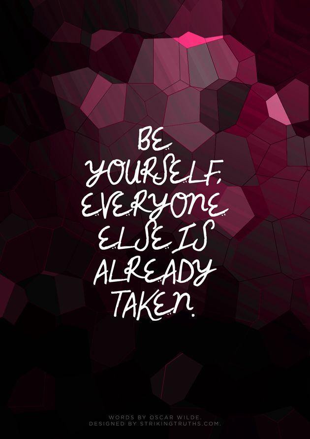 Be yourself, everyone else is taken. Oscar Wilde.