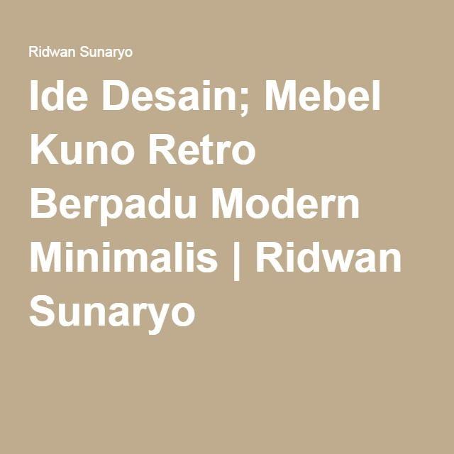Ide Desain; Mebel Kuno Retro Berpadu Modern Minimalis | Ridwan Sunaryo