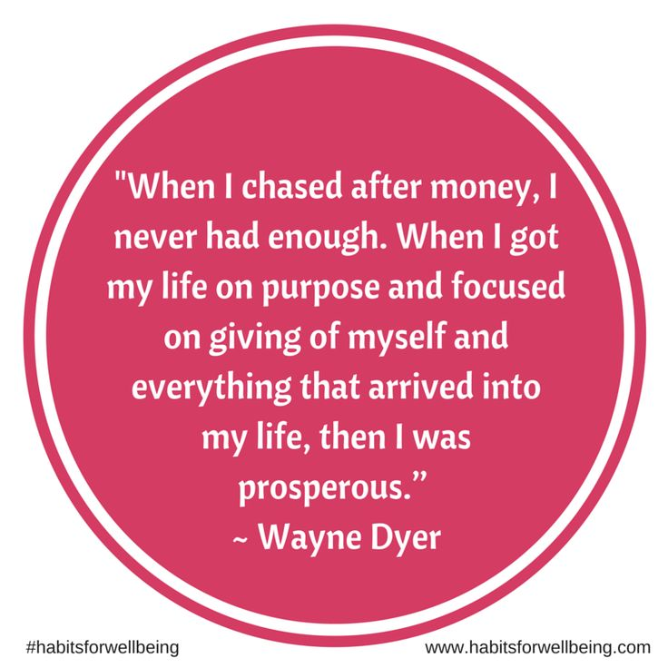 When I chased after money, I never had enough. When I got my life on purpose and focused on giving of myself and everything that arrived into my life, then I was prosperous. ~ Wayne Dyer