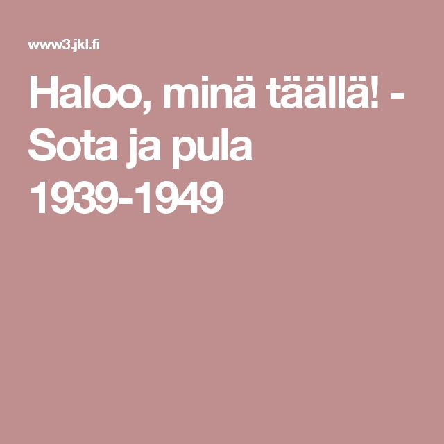 Haloo, minä täällä! - Sota ja pula 1939-1949