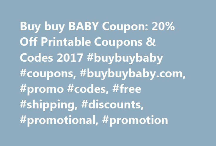 Buy buy BABY Coupon: 20% Off Printable Coupons & Codes 2017 #buybuybaby #coupons, #buybuybaby.com, #promo #codes, #free #shipping, #discounts, #promotional, #promotion http://baltimore.remmont.com/buy-buy-baby-coupon-20-off-printable-coupons-codes-2017-buybuybaby-coupons-buybuybaby-com-promo-codes-free-shipping-discounts-promotional-promotion/  # buybuyBABY Coupons About buybuyBABY Buybuy Baby offers everything for – you guessed it – babies! They sell everything from diapers and baby toys…