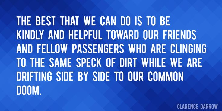 Quote by Clarence Darrow => The best that we can do is to be kindly and helpful toward our friends and fellow passengers who are clinging to the same speck of dirt while we are drifting side by side to our common doom.