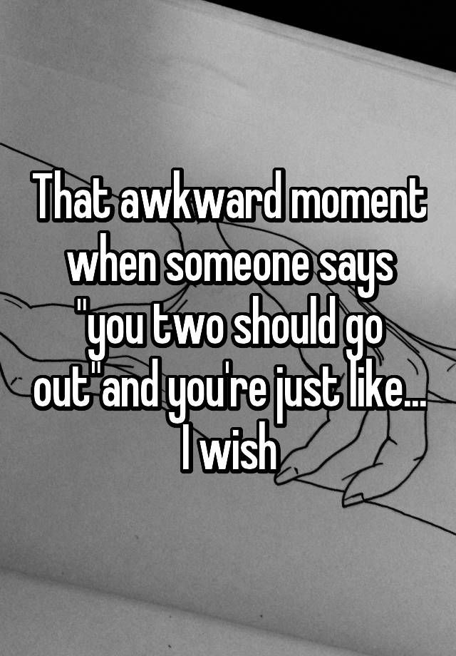 """That awkward moment when someone says ""you two should go out""and you're just like... I wish"""