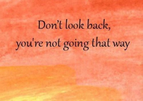 LOVE this saying! There's something about not looking back that I like...probably because my recent past has been so painful. There's no use in dwelling, I just envision putting my backpack on (like when I was traveling Europe by myself last year) and catching the next train/bus/tram/flight to my next adventure. Keep moving forward!