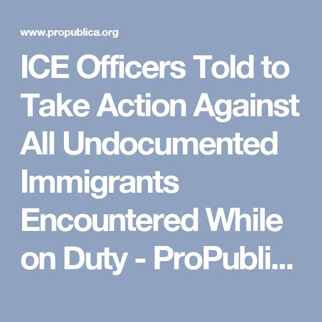 ICE Officers Told to Take Action Against All Undocumented Immigrants Encountered While on Duty - ProPublica