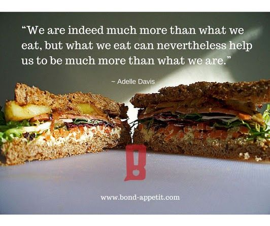 """We are indeed much more than what we eat, but what we eat can nevertheless help us to be much more than what we are."" ~ Adelle Davis"