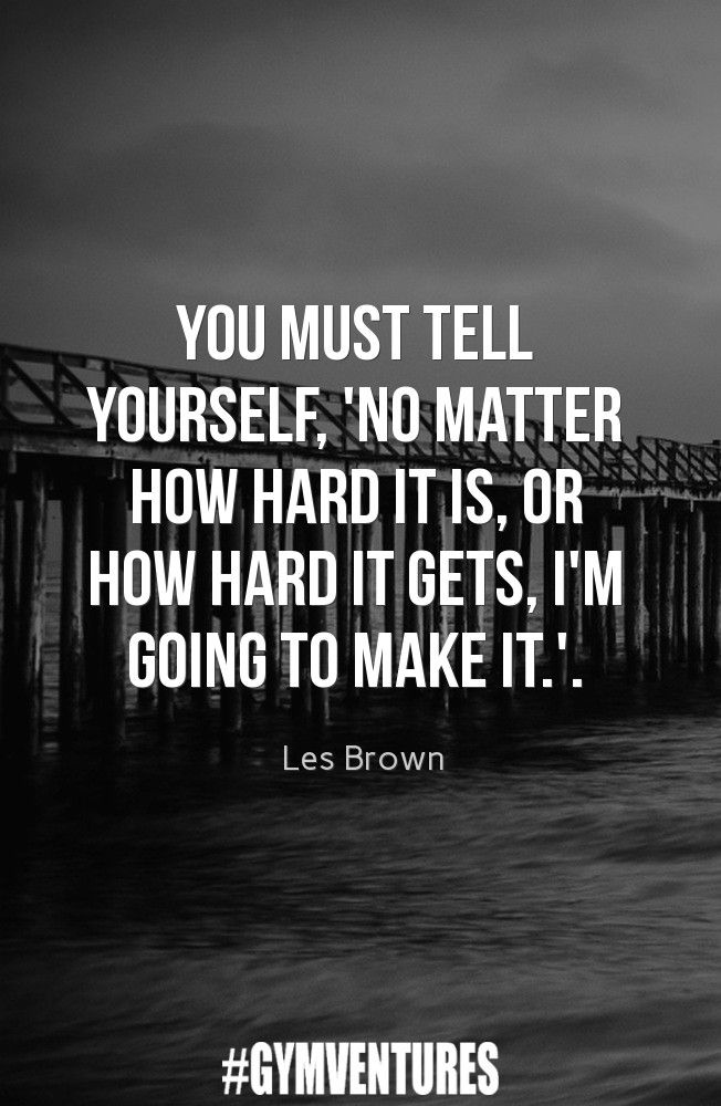 You must tell yourself, no matter how hard it is, or how hard it gets I'm going to make it.
