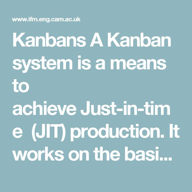 Kanbans A Kanban system is a means to achieveJust-in-time (JIT) production. It works on the basis that each process on a production line pulls just the number and type of components the process requires, at just the right time. The mechanism used is a Kanban card. This is usually a physical card but other devices can be used. Two kinds of Kanban cards are mainly used:  A Withdrawal Kanban- specifies the kind and quantity of product which a manufacturing process should withdraw from a…
