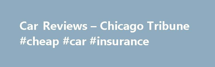 Car Reviews – Chicago Tribune #cheap #car #insurance http://cars.remmont.com/car-reviews-chicago-tribune-cheap-car-insurance/  #auto reviews # Car Reviews 2015 Maserati Ghibli S Q4 pushes Italian prestige at a price The Maserati Ghibli is a midsize sports sedan with a Ferrari engine, a Chrysler infotainment system and Maserati trident badging everywhere. The Ghibli ( gib-lee ) represents the growing pains of the 21st century global hodgepodge automaker. Fiat Chrysler…The post Car Reviews –…