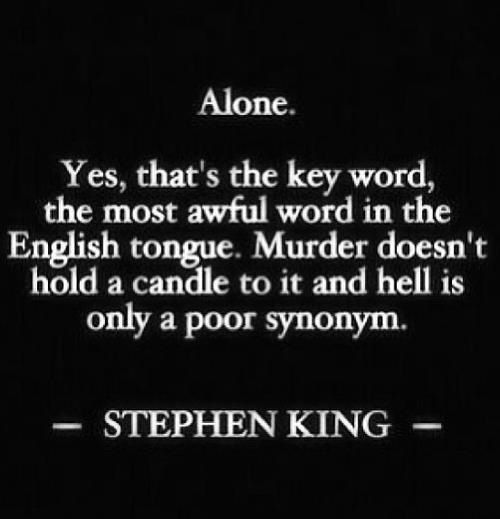 """Alone. Yes, that's the key word, the most awful word in the English tongue. Murder doesn't hold a candle to it and hell is only a poor synonym."" - Stephen King"