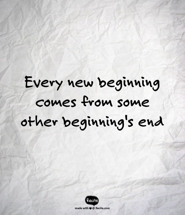 Every new beginning comes from some other beginning's end. - just remember that!:)