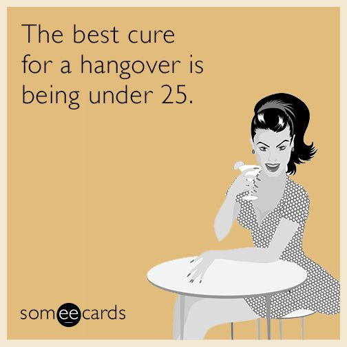 The best cure for a hangover is being under 25. | Drinking Ecard