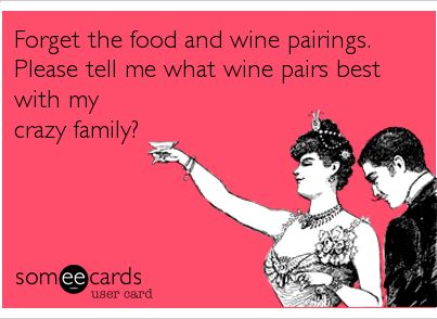 Forget the food and wine pairings.  Please tell me what wine pairs best with my crazy family!