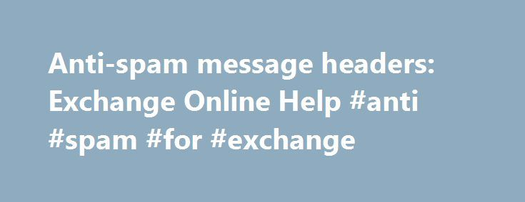 Anti-spam message headers: Exchange Online Help #anti #spam #for #exchange http://pharmacy.nef2.com/anti-spam-message-headers-exchange-online-help-anti-spam-for-exchange/  # Anti-spam message headers Applies to: Exchange Online, Exchange Online Protection When Exchange Online Protection scans an inbound email message it inserts the X-Forefront-Antispam-Report header into each message. The fields in this header can help provide administrators with information about the message and about how…