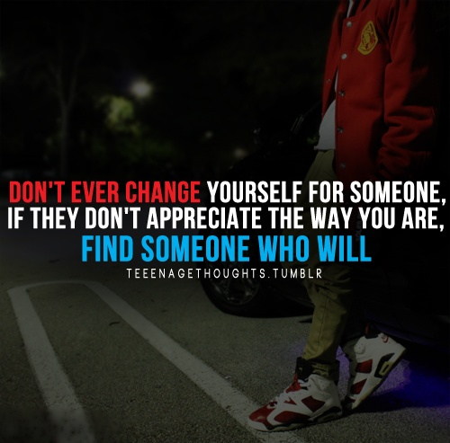 Don t ever change yourself for someone if they don t appreciate the