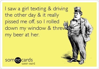 eCards - I saw a girl texting and driving the other day and it really pissed me off so I rolled down my window and threw a beer at her.