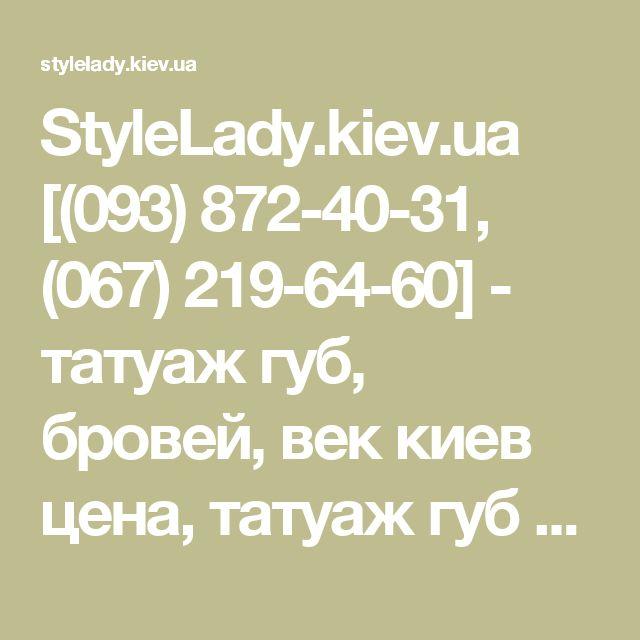 StyleLady.kiev.ua [(093) 872-40-31, (067) 219-64-60] - татуаж губ, бровей, век киев цена, татуаж губ киев цена, татуаж бровей киев цена, перманентный макияж губ киев цена,. перманентный макияж бровей киев цена, перманентный макияж губ, бровей,век киев, татуаж губ, бровей, фото цена, татуаж киев, наращивание ногтей гелем киев цена, китайская роспись ногтей киев, гелевое наращивание ногтей, китайская роспись киев, наращивание ногтей на формы киев | StyleLady.kiev.ua (093) 547-56-20 Viber…