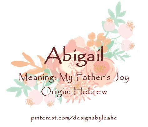 Baby Girl Name: Abigail. Meaning: My Father's Joy. Origin: Hebrew. Nicknames: Abi, Abby, Gail.
