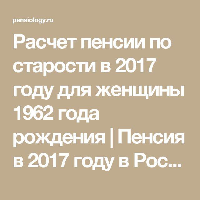 Расчет пенсии по старости в 2017 году для женщины 1962 года рождения | Пенсия в 2017 году в России