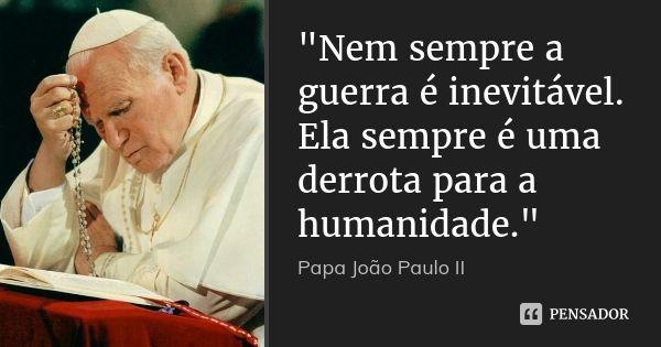 """""""Nem sempre a guerra é inevitável. Ela sempre é uma derrota para a humanidade."""" — Papa João Paulo II"""