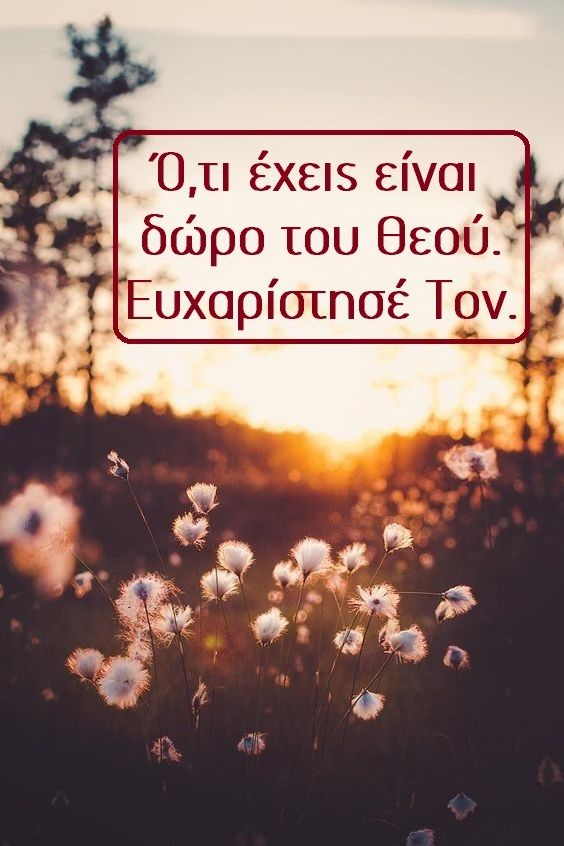 Ό,τι έχεις είναι δώρο του Θεού. Ευχαρίστησέ Τον.