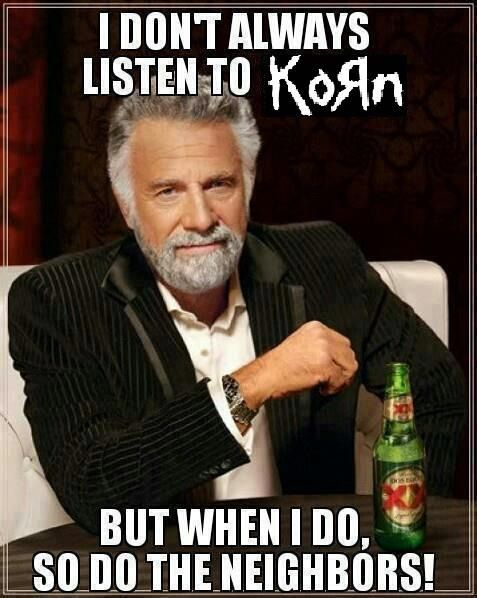 But I do listen to Korn