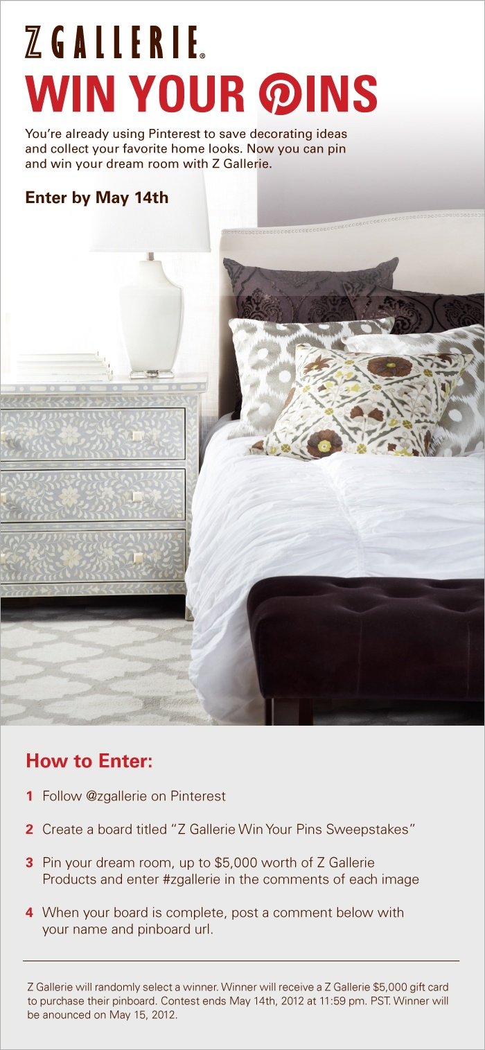 Introducing Z Gallerie's Win Your Pins Sweepstakes! Create a board and pin your dream room to win a $5,000 #zgallerie gift card! Enter your board below by posting your name and board URL below. Official rules here: http://www.zgallerie.com/t-sweeps.aspx