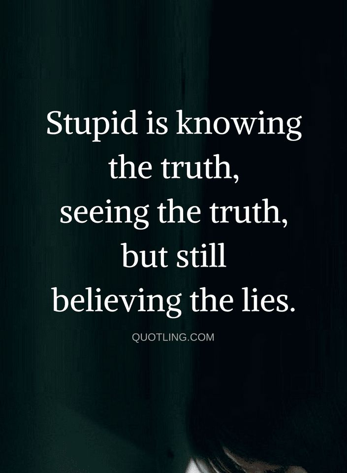 Quotes if you don't know whether it's true or not, then it's not your fault but if you do and it's a lie, and you chose to ignore it then you are stupid.
