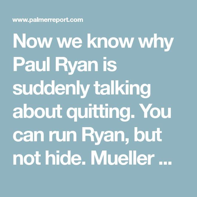 Now we know why Paul Ryan is suddenly talking about quitting. You can run Ryan, but not hide. Mueller will the cords from your golden parachute too as well as Jailing your soulless sorry ass!