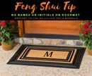 """Feng Shui Tip!  No Names or Initials on Doormat  In America it's become popular to have your family name or initials on the doormat at the entry of your home. This idea may have originated from corporate offices and hotels that often have their logo or hotel name adorning the doormats in the entryway. But you are much smarter than this! Just think about it…your good name getting stepped on day in and day out…people """"walking all over you"""". Look…it's not good for hotels and businesses and it's…"""