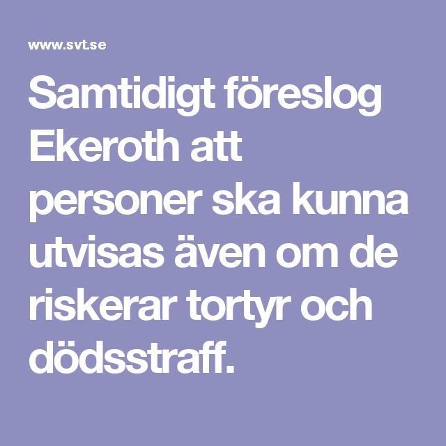 Samtidigt föreslog Ekeroth att personer ska kunna utvisas även om de riskerar tortyr och dödsstraff.