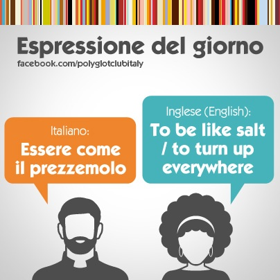 Italian / English idiom: to be like salt / to turn up everywhere