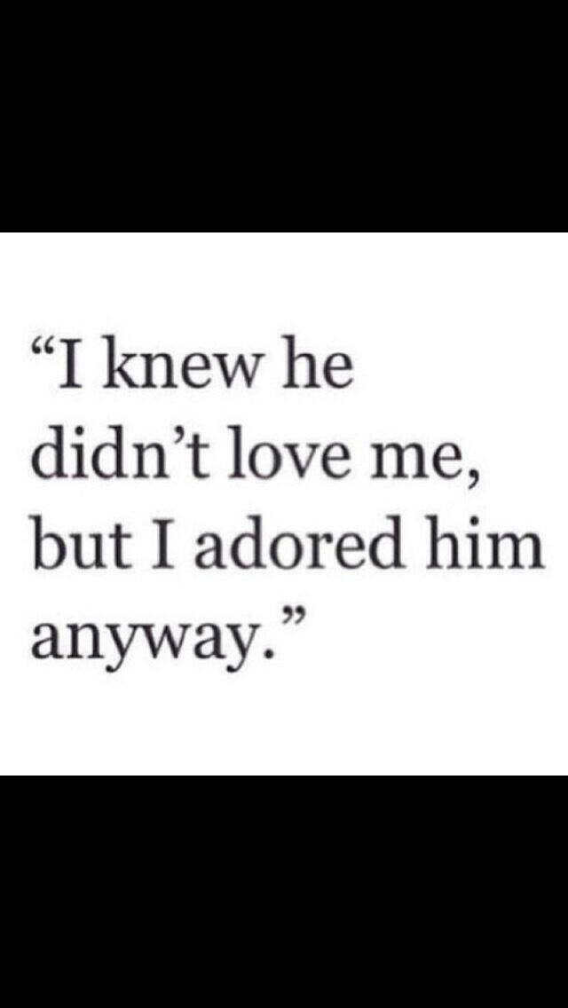 I knew he didn't love me, but I adored him anyway.
