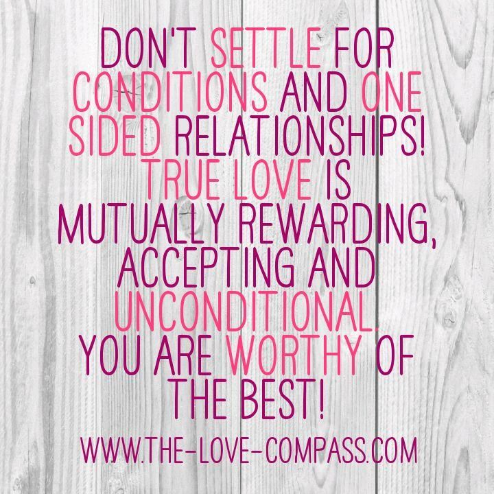 dont settle for conditions and one sided relationships. true love is mutually rewarding, accepting and unconditional. You are worthy of the best!