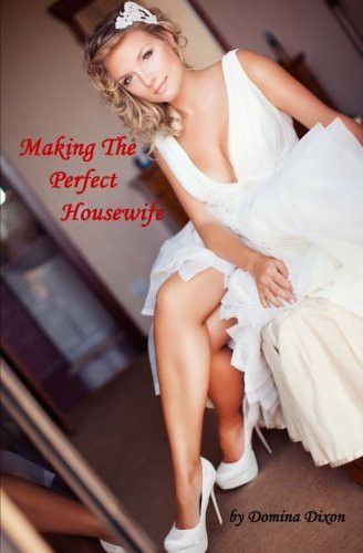 Making The Perfect Housewife: Part One: Dominating and Feminizing Her Husband (Volume 1)