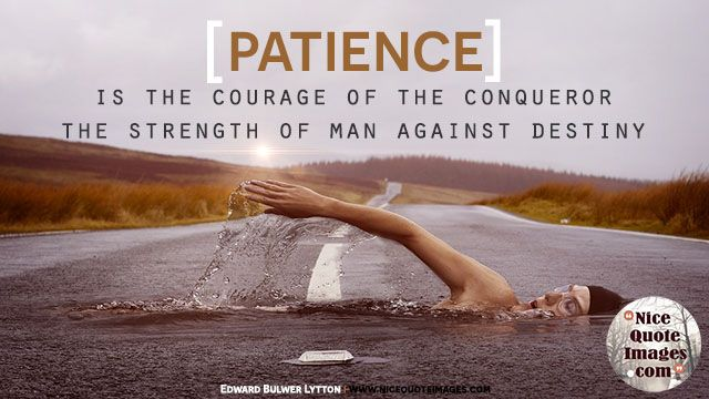 """Patience Quotes  """"Patience is the courage of the conqueror, the strength of man against destiny.""""  Edward Bulwer Lytton"""